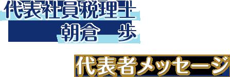 サン共同税理士法人代表社員税理士、朝倉 歩、代表者メッセージ